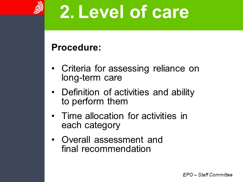 EPO – Staff Committee 2.Level of care Procedure: Criteria for assessing reliance on long-term care Definition of activities and ability to perform them Time allocation for activities in each category Overall assessment and final recommendation