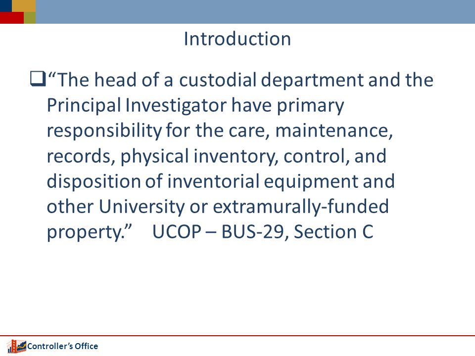 Controllers Office Introduction The purpose of this workshop is to acquaint YOU as asset custodians with policies and procedures, tools and resources that are available to you in caring for the Universitys capitalized assets.