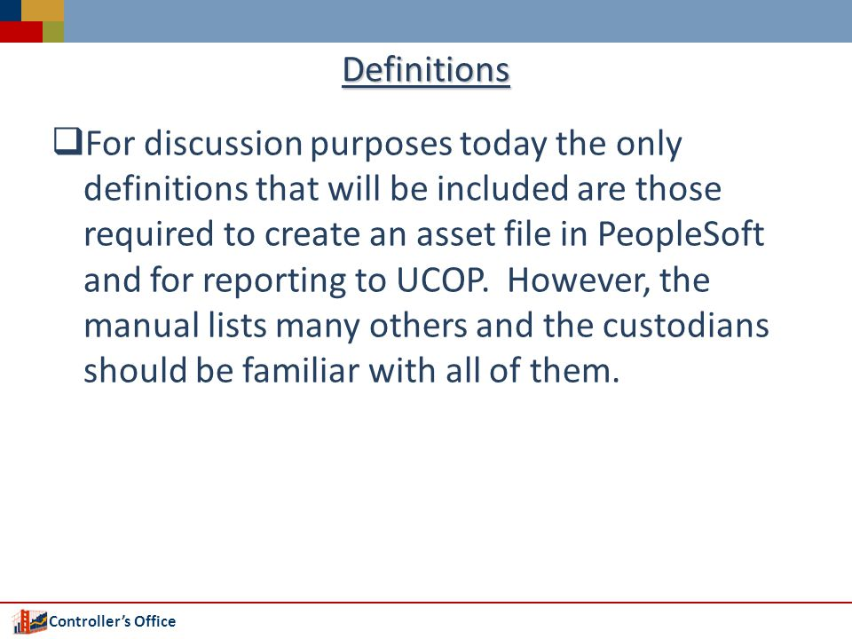 Controllers Office Definitions For discussion purposes today the only definitions that will be included are those required to create an asset file in PeopleSoft and for reporting to UCOP.