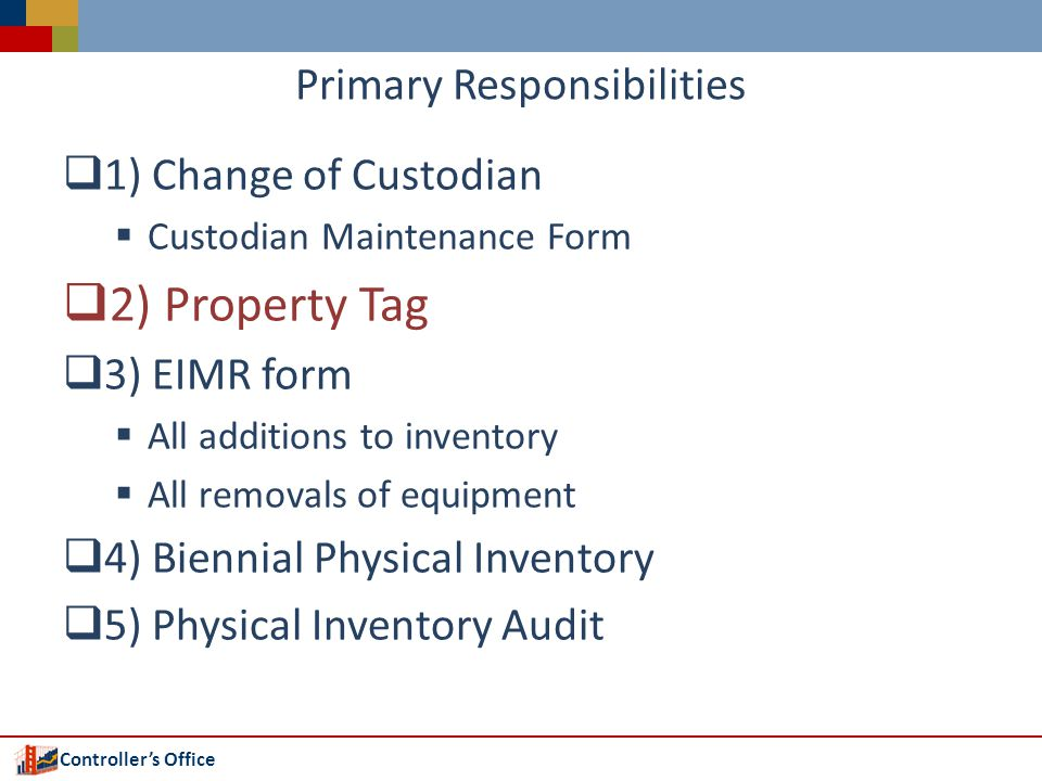 Controllers Office Primary Responsibilities 1) Change of Custodian Custodian Maintenance Form 2) Property Tag 3) EIMR form All additions to inventory All removals of equipment 4) Biennial Physical Inventory 5) Physical Inventory Audit