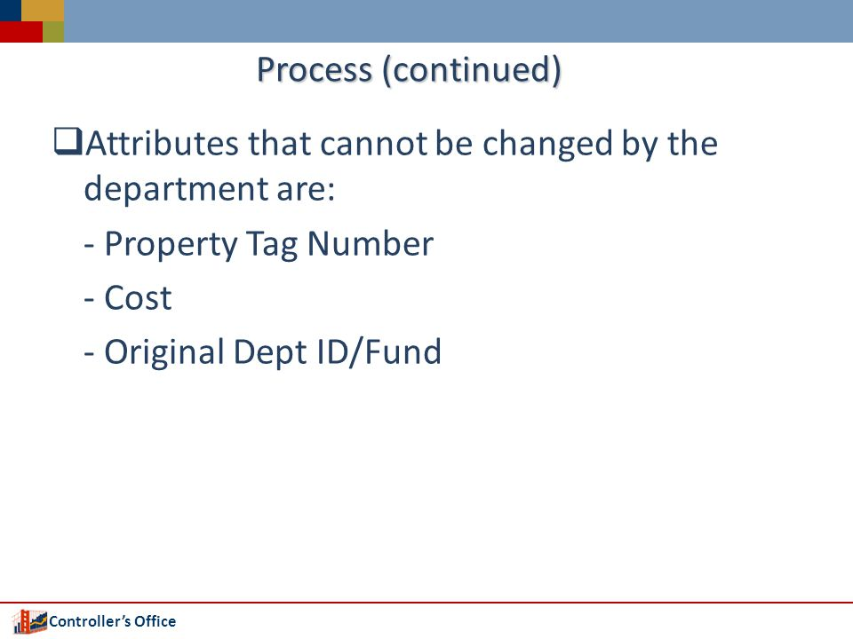 Controllers Office Process (continued) Attributes that cannot be changed by the department are: - Property Tag Number - Cost - Original Dept ID/Fund