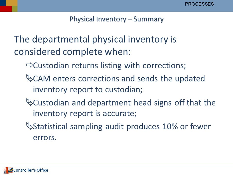 Controllers Office Physical Inventory – Summary The departmental physical inventory is considered complete when: Custodian returns listing with corrections; CAM enters corrections and sends the updated inventory report to custodian; Custodian and department head signs off that the inventory report is accurate; Statistical sampling audit produces 10% or fewer errors.