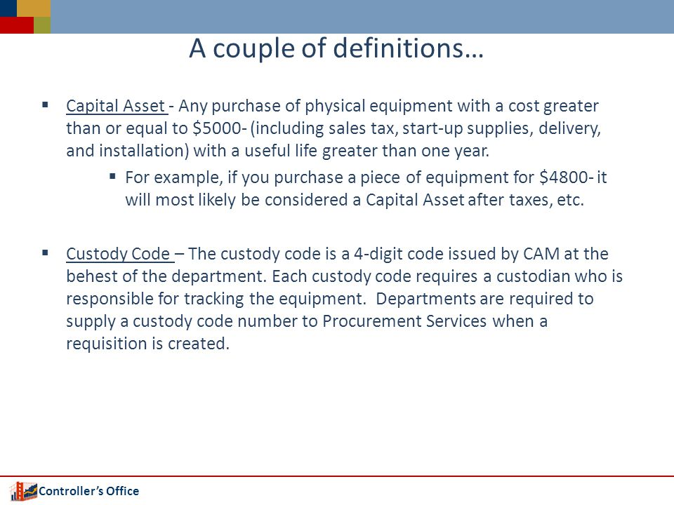 Controllers Office A couple of definitions… Capital Asset - Any purchase of physical equipment with a cost greater than or equal to $5000- (including sales tax, start-up supplies, delivery, and installation) with a useful life greater than one year.