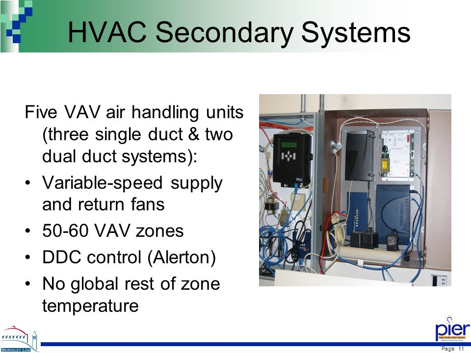 Page 11 HVAC Secondary Systems Five VAV air handling units (three single duct & two dual duct systems): Variable-speed supply and return fans VAV zones DDC control (Alerton) No global rest of zone temperature