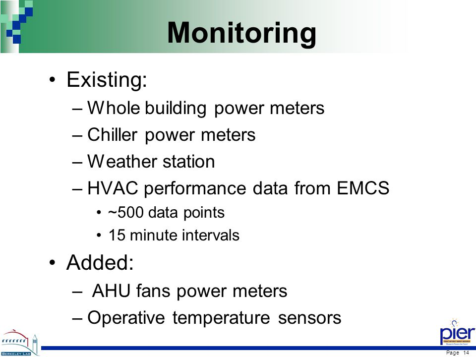 Page 14 Monitoring Existing: –Whole building power meters –Chiller power meters –Weather station –HVAC performance data from EMCS ~500 data points 15 minute intervals Added: – AHU fans power meters –Operative temperature sensors