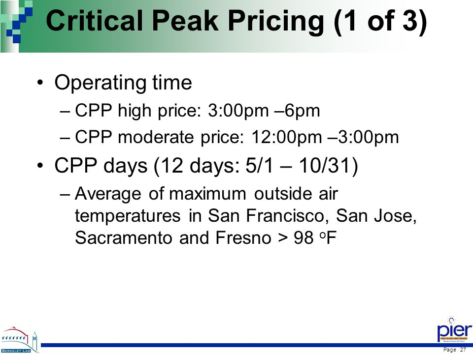 Page 27 Critical Peak Pricing (1 of 3) Operating time –CPP high price: 3:00pm –6pm –CPP moderate price: 12:00pm –3:00pm CPP days (12 days: 5/1 – 10/31) –Average of maximum outside air temperatures in San Francisco, San Jose, Sacramento and Fresno > 98 o F