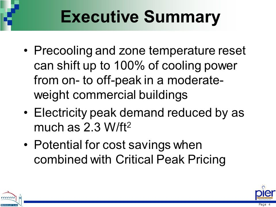 Page 4 Executive Summary Precooling and zone temperature reset can shift up to 100% of cooling power from on- to off-peak in a moderate- weight commercial buildings Electricity peak demand reduced by as much as 2.3 W/ft 2 Potential for cost savings when combined with Critical Peak Pricing
