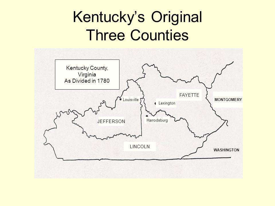 Kentuckys Original Three Counties MONTGOMERY WASHINGTON Kentucky County, Virginia As Divided in 1780 FAYETTE Lexington Louisville JEFFERSON Harrodsbur