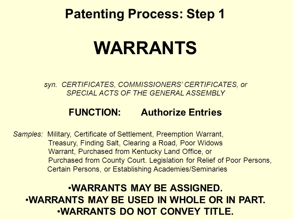 Patenting Process: Step 1 WARRANTS syn. CERTIFICATES, COMMISSIONERS CERTIFICATES, or SPECIAL ACTS OF THE GENERAL ASSEMBLY FUNCTION: Authorize Entries