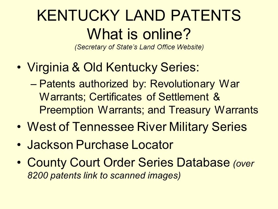KENTUCKY LAND PATENTS What is online? (Secretary of States Land Office Website) Virginia & Old Kentucky Series: –Patents authorized by: Revolutionary