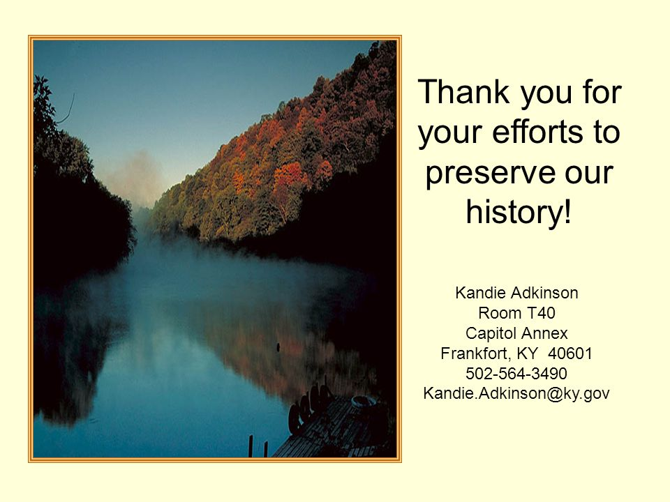 Thank you for your efforts to preserve our history! Kandie Adkinson Room T40 Capitol Annex Frankfort, KY 40601 502-564-3490 Kandie.Adkinson@ky.gov