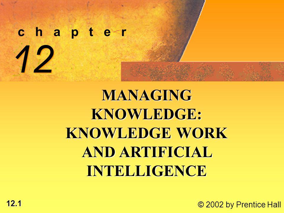 12.2 © 2002 by Prentice Hall LEARNING OBJECTIVES EXPLAIN ORGANIZATIONAL KNOWLEDGE MANAGEMENTEXPLAIN ORGANIZATIONAL KNOWLEDGE MANAGEMENT DESCRIBE USEFUL APPLICATIONS FOR DISTRIBUTING, CREATING, SHARING KNOWLEDGEDESCRIBE USEFUL APPLICATIONS FOR DISTRIBUTING, CREATING, SHARING KNOWLEDGE EVALUATE ROLE OF ARTIFICIAL INTELLIGENCE IN KNOWLEDGE MANAGEMENTEVALUATE ROLE OF ARTIFICIAL INTELLIGENCE IN KNOWLEDGE MANAGEMENT*