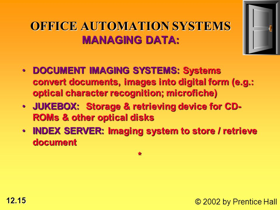 12.15 © 2002 by Prentice Hall DOCUMENT IMAGING SYSTEMS: Systems convert documents, images into digital form (e.g.: optical character recognition; microfiche)DOCUMENT IMAGING SYSTEMS: Systems convert documents, images into digital form (e.g.: optical character recognition; microfiche) JUKEBOX: Storage & retrieving device for CD- ROMs & other optical disksJUKEBOX: Storage & retrieving device for CD- ROMs & other optical disks INDEX SERVER: Imaging system to store / retrieve documentINDEX SERVER: Imaging system to store / retrieve document* OFFICE AUTOMATION SYSTEMS MANAGING DATA: