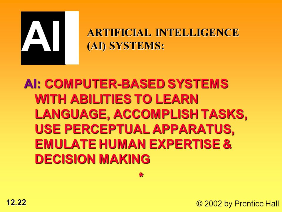 12.22 © 2002 by Prentice Hall ARTIFICIAL INTELLIGENCE (AI) SYSTEMS: AI: COMPUTER-BASED SYSTEMS WITH ABILITIES TO LEARN LANGUAGE, ACCOMPLISH TASKS, USE