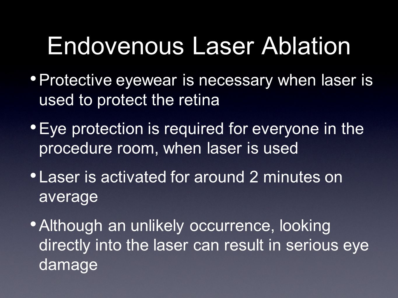 Endovenous Laser Ablation Protective eyewear is necessary when laser is used to protect the retina Eye protection is required for everyone in the procedure room, when laser is used Laser is activated for around 2 minutes on average Although an unlikely occurrence, looking directly into the laser can result in serious eye damage