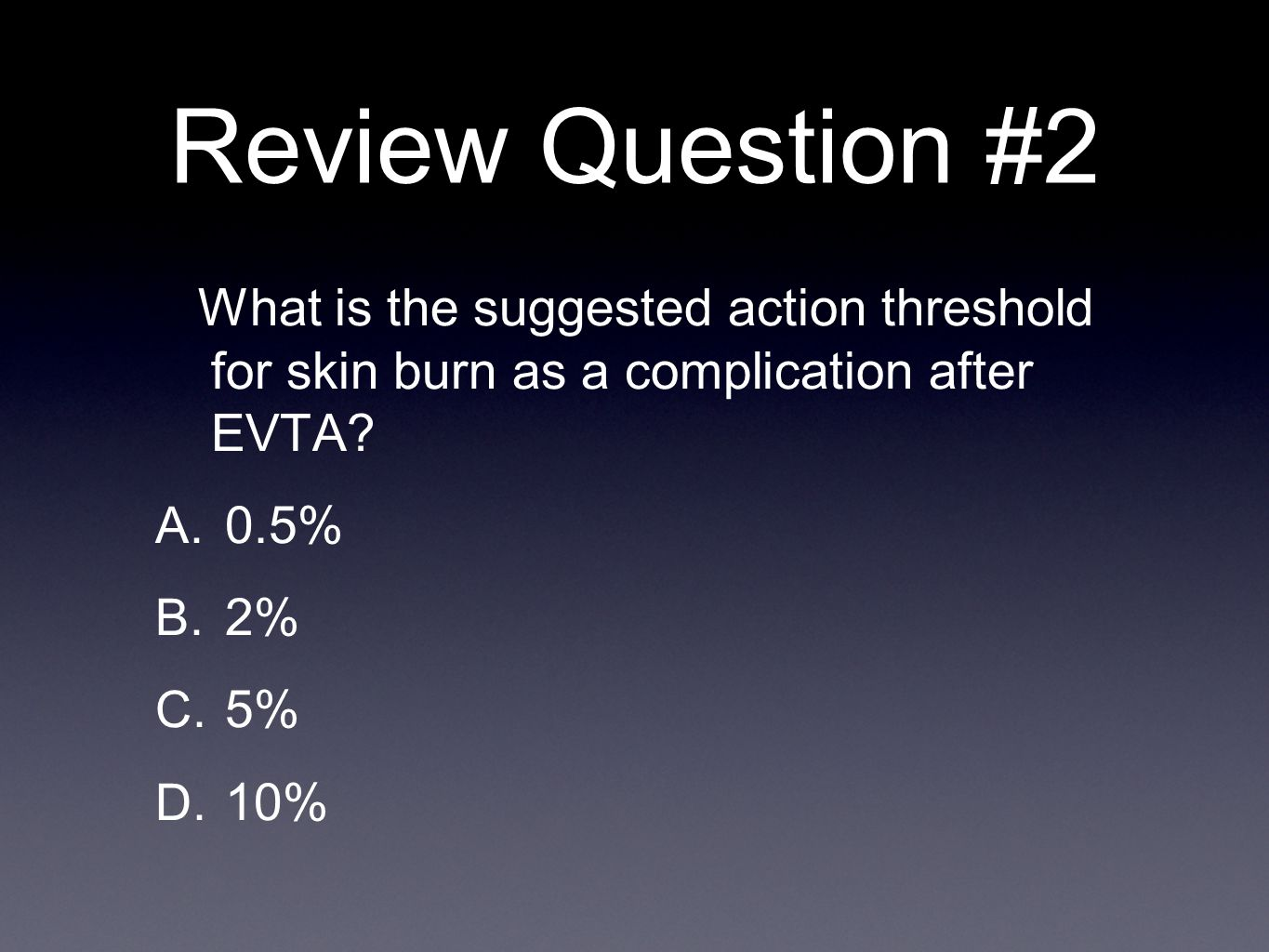 Review Question #2 What is the suggested action threshold for skin burn as a complication after EVTA? A. 0.5% B. 2% C. 5% D. 10%