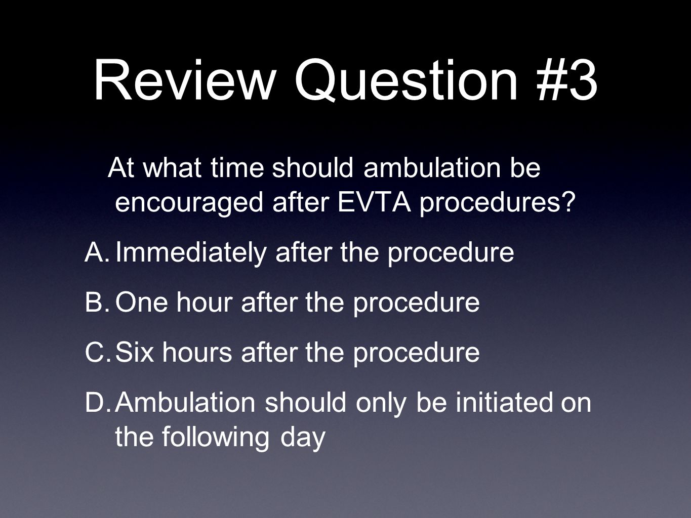 Review Question #3 At what time should ambulation be encouraged after EVTA procedures? A. Immediately after the procedure B. One hour after the proced