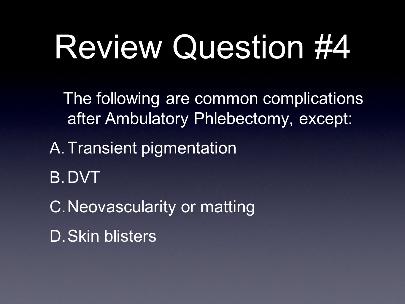 Review Question #4 The following are common complications after Ambulatory Phlebectomy, except: A.