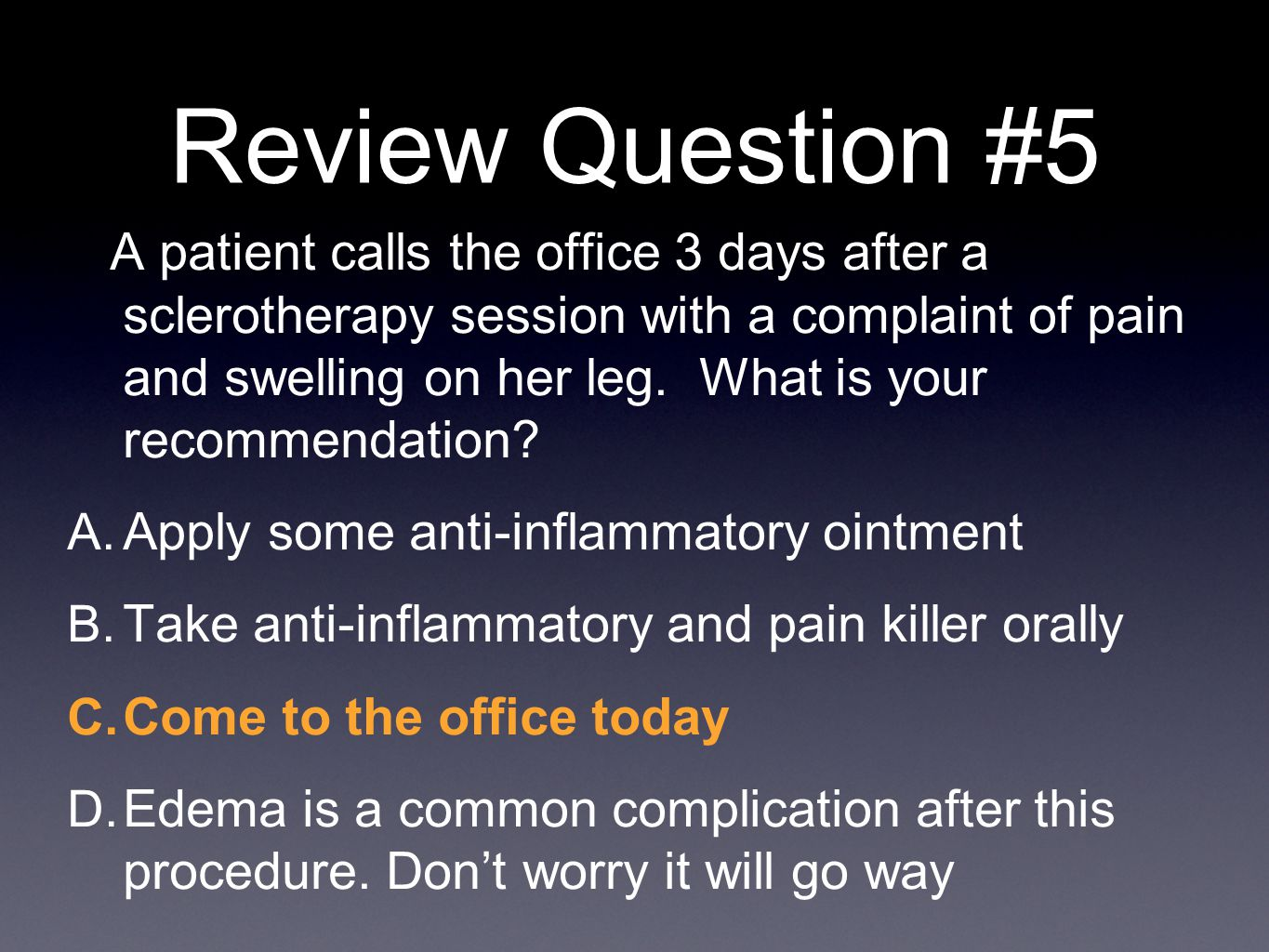 Review Question #5 A patient calls the office 3 days after a sclerotherapy session with a complaint of pain and swelling on her leg. What is your reco