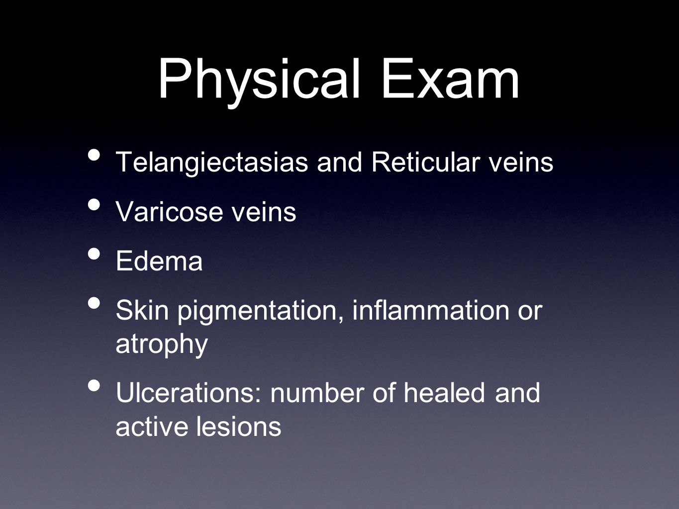 Physical Exam Telangiectasias and Reticular veins Varicose veins Edema Skin pigmentation, inflammation or atrophy Ulcerations: number of healed and active lesions