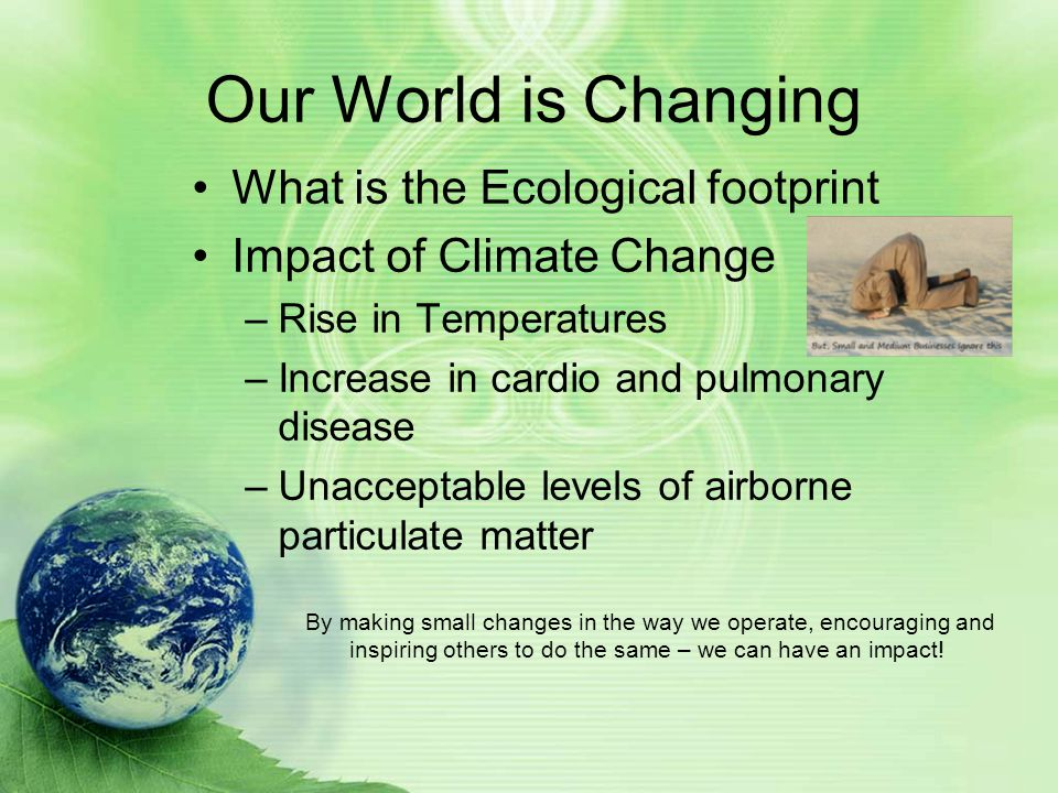 Our World is Changing What is the Ecological footprint Impact of Climate Change –Rise in Temperatures –Increase in cardio and pulmonary disease –Unacceptable levels of airborne particulate matter By making small changes in the way we operate, encouraging and inspiring others to do the same – we can have an impact!