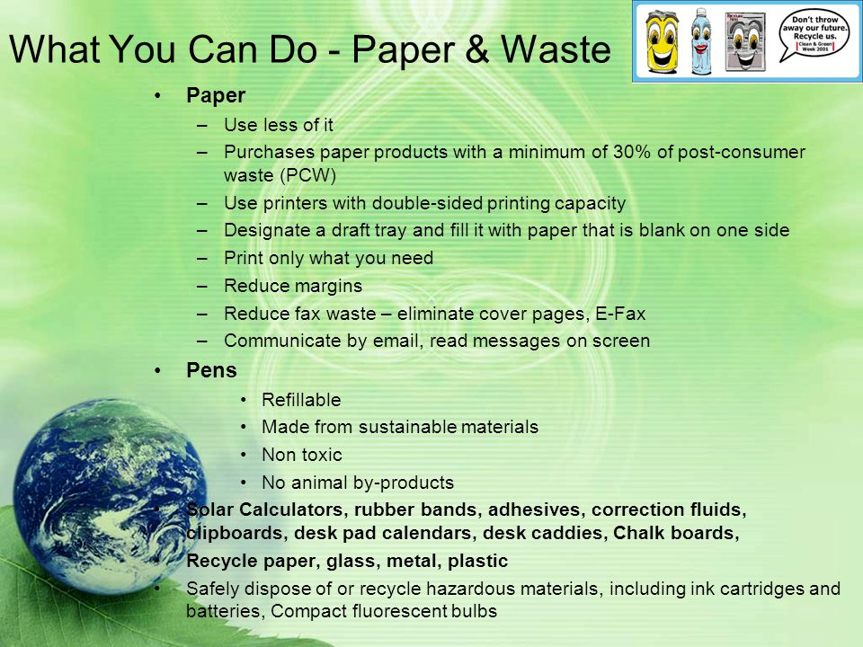 What You Can Do - Paper & Waste Paper –Use less of it –Purchases paper products with a minimum of 30% of post-consumer waste (PCW) –Use printers with double-sided printing capacity –Designate a draft tray and fill it with paper that is blank on one side –Print only what you need –Reduce margins –Reduce fax waste – eliminate cover pages, E-Fax –Communicate by email, read messages on screen Pens Refillable Made from sustainable materials Non toxic No animal by-products Solar Calculators, rubber bands, adhesives, correction fluids, clipboards, desk pad calendars, desk caddies, Chalk boards, Recycle paper, glass, metal, plastic Safely dispose of or recycle hazardous materials, including ink cartridges and batteries, Compact fluorescent bulbs