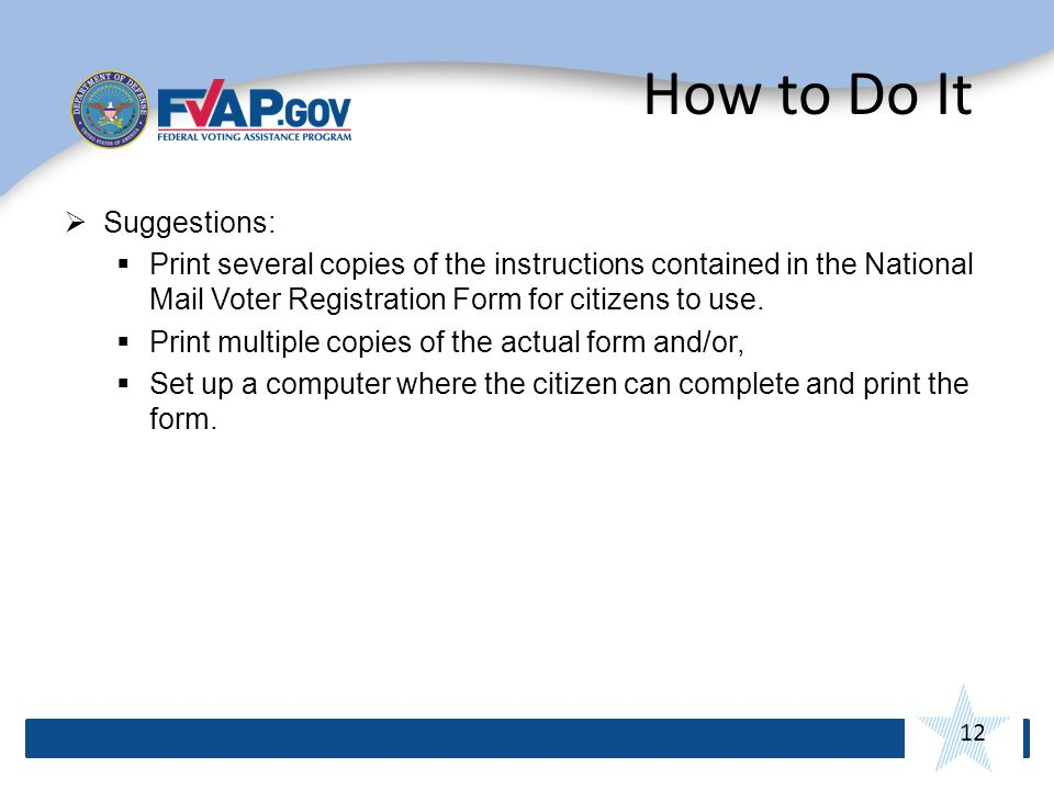 12 How to Do It Suggestions: Print several copies of the instructions contained in the National Mail Voter Registration Form for citizens to use.