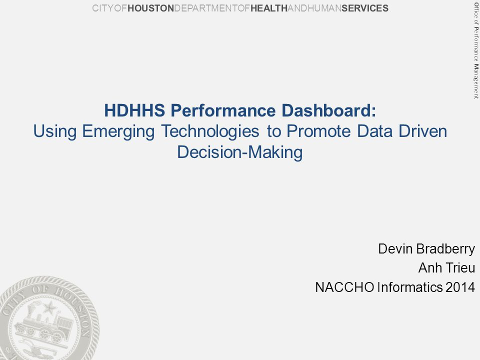Office of Performance Management Prev Next HDHHS Performance Dashboard: Using Emerging Technologies to Promote Data Driven Decision-Making Devin Bradberry Anh Trieu NACCHO Informatics 2014 CITYOFHOUSTONDEPARTMENTOFHEALTHANDHUMANSERVICES
