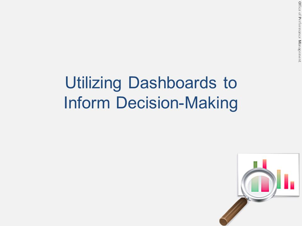 Office of Performance Management Prev Next Utilizing Dashboards to Inform Decision-Making
