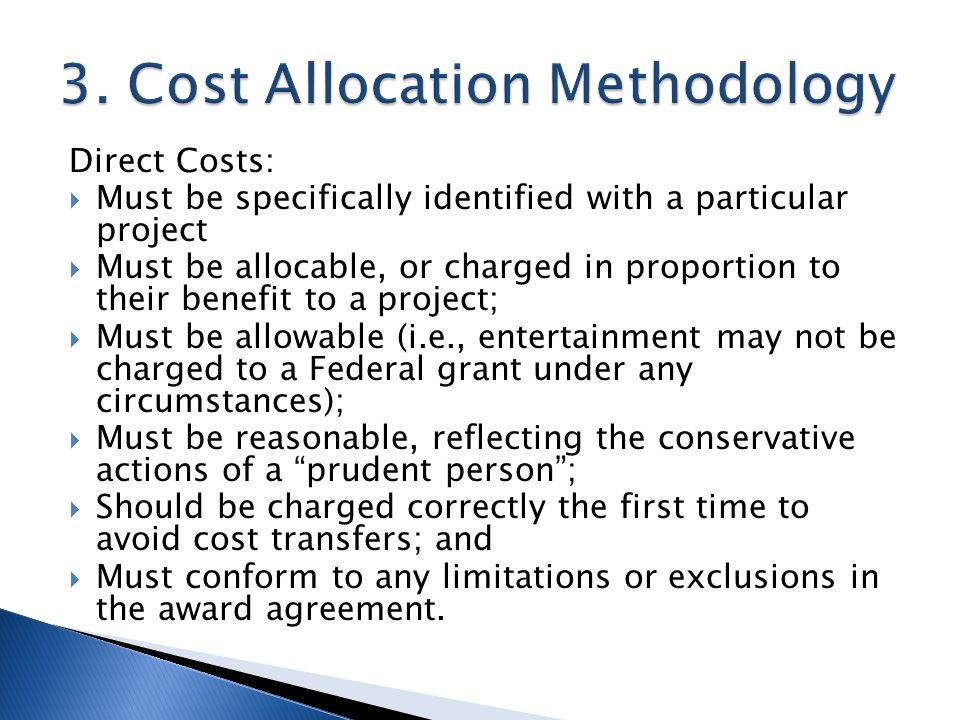 Direct Costs: Must be specifically identified with a particular project Must be allocable, or charged in proportion to their benefit to a project; Must be allowable (i.e., entertainment may not be charged to a Federal grant under any circumstances); Must be reasonable, reflecting the conservative actions of a prudent person; Should be charged correctly the first time to avoid cost transfers; and Must conform to any limitations or exclusions in the award agreement.