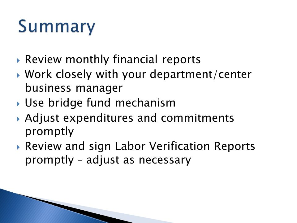Review monthly financial reports Work closely with your department/center business manager Use bridge fund mechanism Adjust expenditures and commitments promptly Review and sign Labor Verification Reports promptly – adjust as necessary