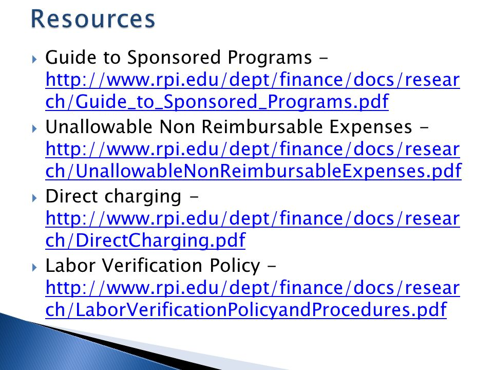 Guide to Sponsored Programs - http://www.rpi.edu/dept/finance/docs/resear ch/Guide_to_Sponsored_Programs.pdf http://www.rpi.edu/dept/finance/docs/resear ch/Guide_to_Sponsored_Programs.pdf Unallowable Non Reimbursable Expenses - http://www.rpi.edu/dept/finance/docs/resear ch/UnallowableNonReimbursableExpenses.pdf http://www.rpi.edu/dept/finance/docs/resear ch/UnallowableNonReimbursableExpenses.pdf Direct charging - http://www.rpi.edu/dept/finance/docs/resear ch/DirectCharging.pdf http://www.rpi.edu/dept/finance/docs/resear ch/DirectCharging.pdf Labor Verification Policy - http://www.rpi.edu/dept/finance/docs/resear ch/LaborVerificationPolicyandProcedures.pdf http://www.rpi.edu/dept/finance/docs/resear ch/LaborVerificationPolicyandProcedures.pdf