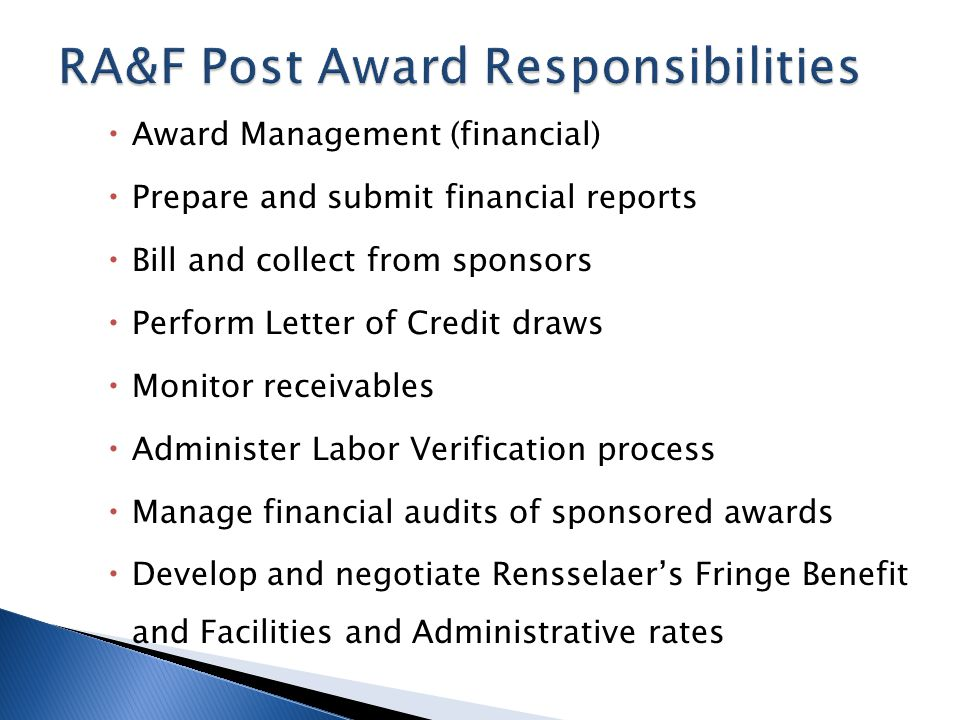 Award Management (financial) Prepare and submit financial reports Bill and collect from sponsors Perform Letter of Credit draws Monitor receivables Administer Labor Verification process Manage financial audits of sponsored awards Develop and negotiate Rensselaers Fringe Benefit and Facilities and Administrative rates