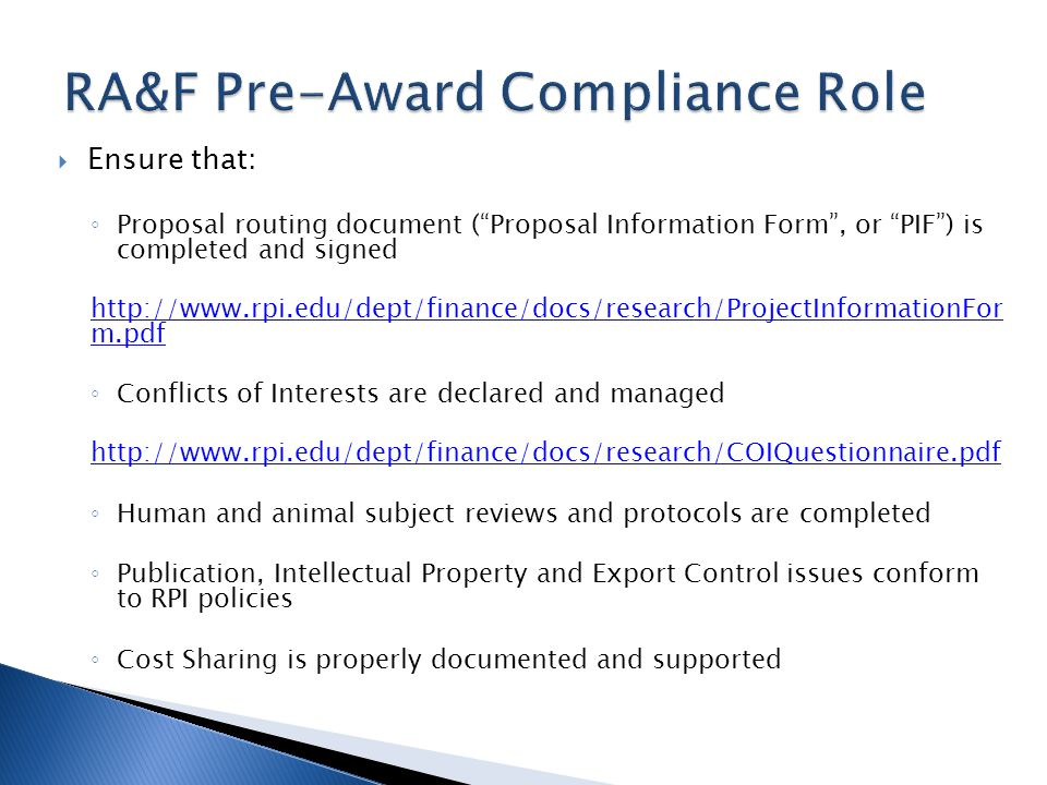 Ensure that: Proposal routing document (Proposal Information Form, or PIF) is completed and signed http://www.rpi.edu/dept/finance/docs/research/ProjectInformationFor m.pdf Conflicts of Interests are declared and managed http://www.rpi.edu/dept/finance/docs/research/COIQuestionnaire.pdf Human and animal subject reviews and protocols are completed Publication, Intellectual Property and Export Control issues conform to RPI policies Cost Sharing is properly documented and supported