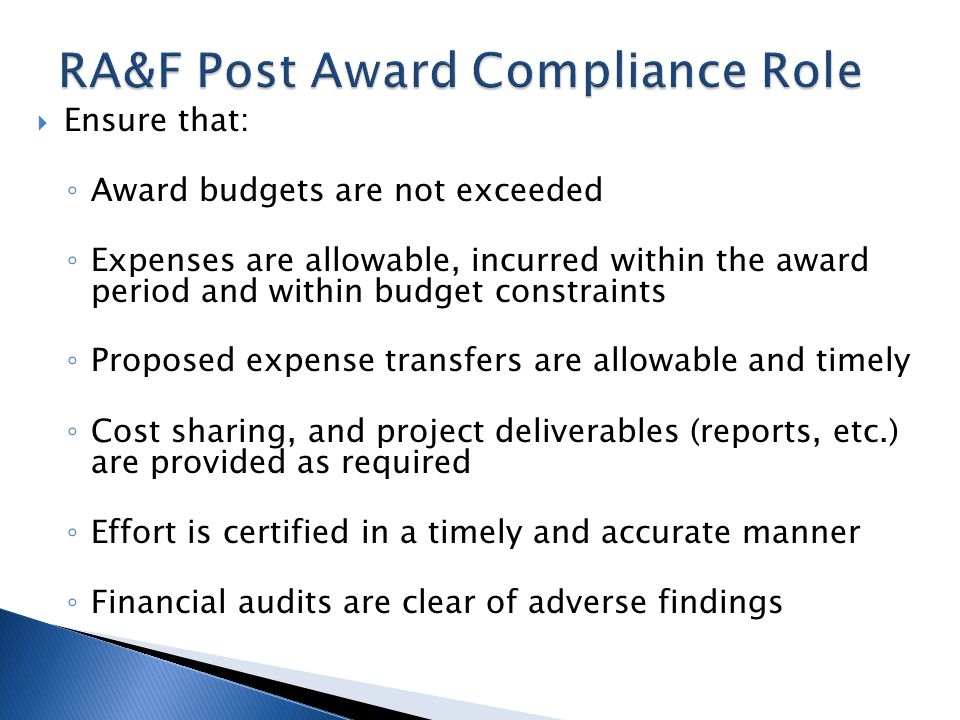 Ensure that: Award budgets are not exceeded Expenses are allowable, incurred within the award period and within budget constraints Proposed expense transfers are allowable and timely Cost sharing, and project deliverables (reports, etc.) are provided as required Effort is certified in a timely and accurate manner Financial audits are clear of adverse findings