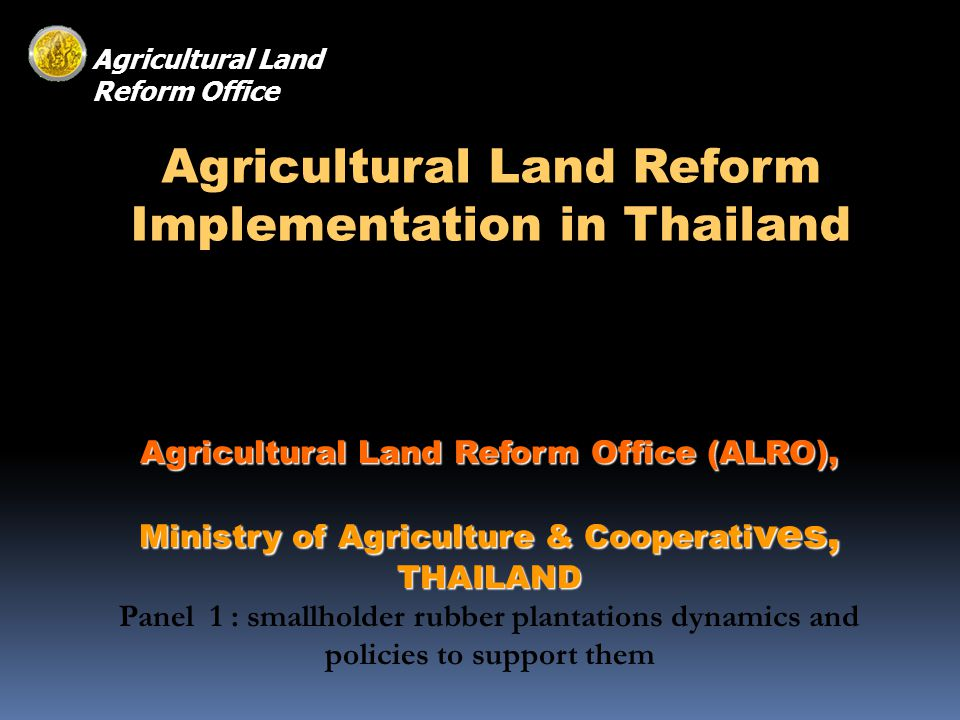 Agricultural Land Reform Implementation in Thailand Agricultural Land Reform Office (ALRO), Ministry of Agriculture & Cooperati ves, THAILAND Panel 1 : smallholder rubber plantations dynamics and policies to support them Agricultural Land Reform Office