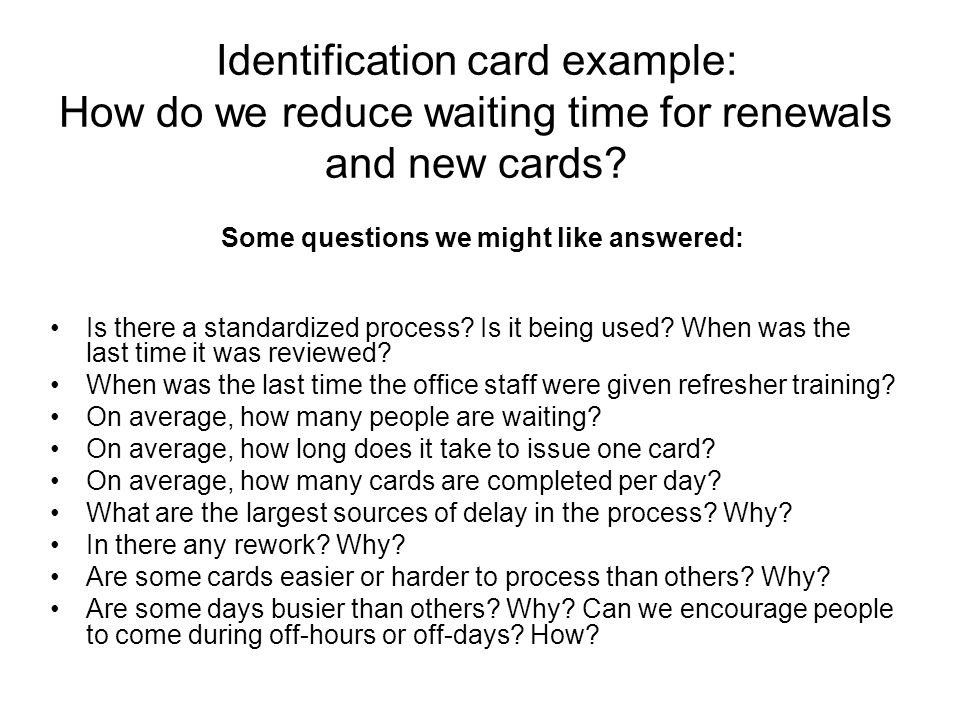 Identification card example: How do we reduce waiting time for renewals and new cards.