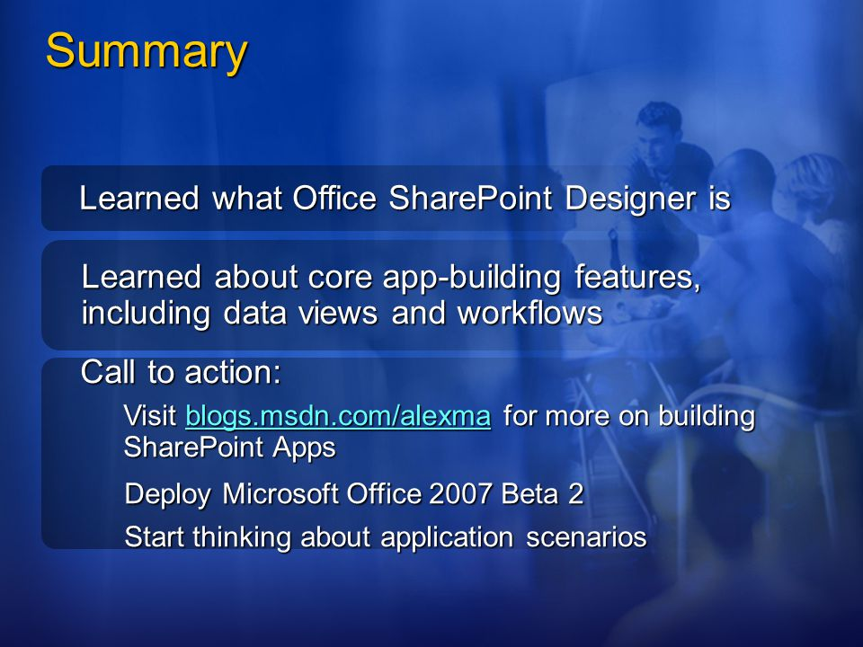 Learned what Office SharePoint Designer is Learned about core app-building features, including data views and workflows Call to action: Visit blogs.ms