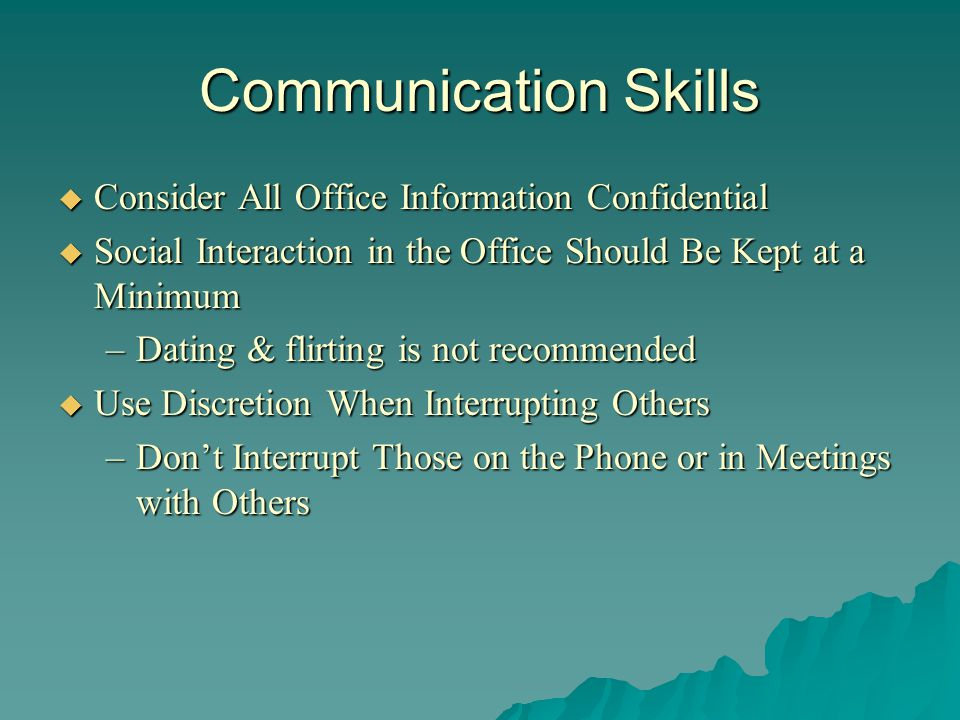 Communication Skills Consider All Office Information Confidential Consider All Office Information Confidential Social Interaction in the Office Should Be Kept at a Minimum Social Interaction in the Office Should Be Kept at a Minimum –Dating & flirting is not recommended Use Discretion When Interrupting Others Use Discretion When Interrupting Others –Dont Interrupt Those on the Phone or in Meetings with Others