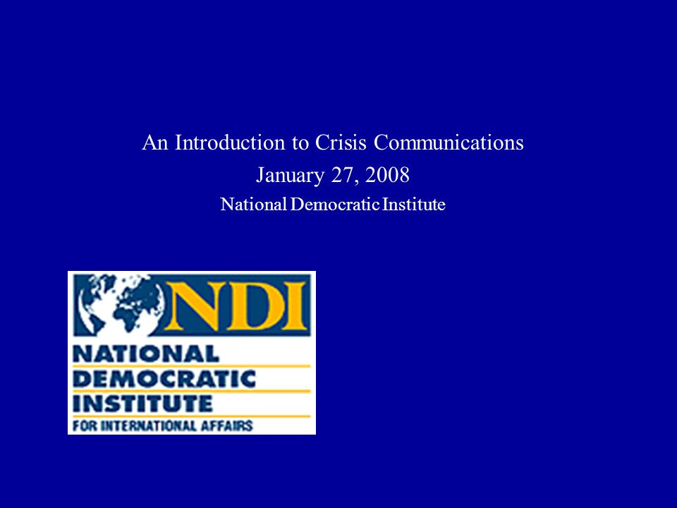 An Introduction to Crisis Communications January 27, 2008 National Democratic Institute