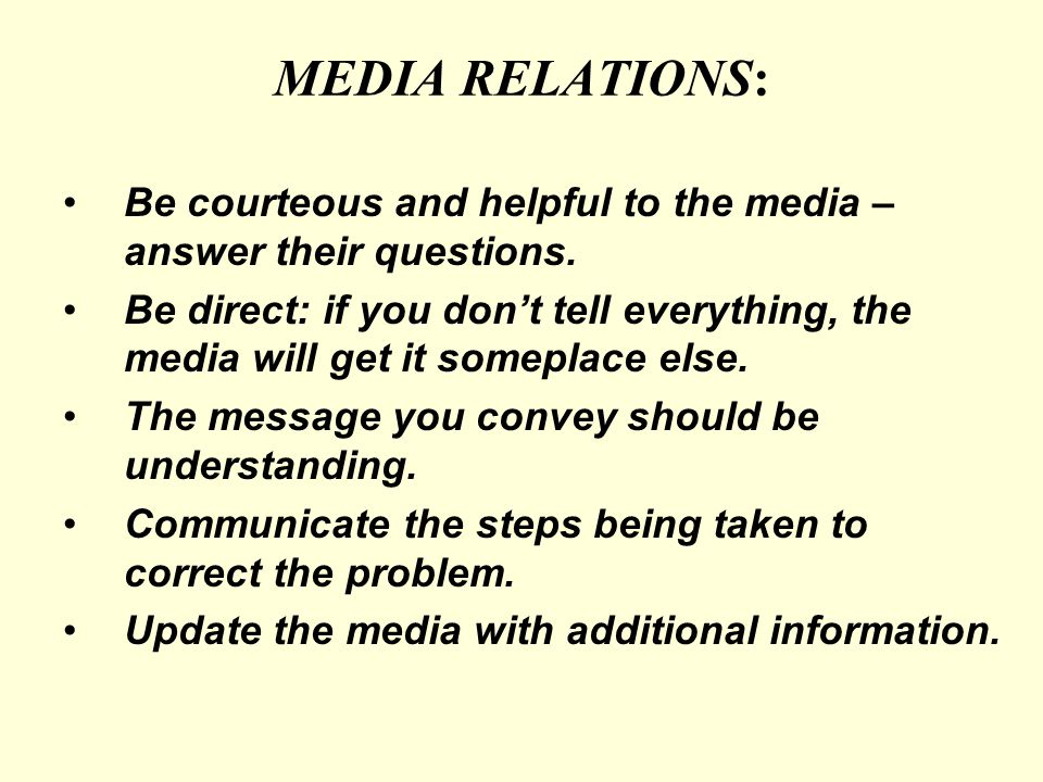 MEDIA RELATIONS: Be courteous and helpful to the media – answer their questions.