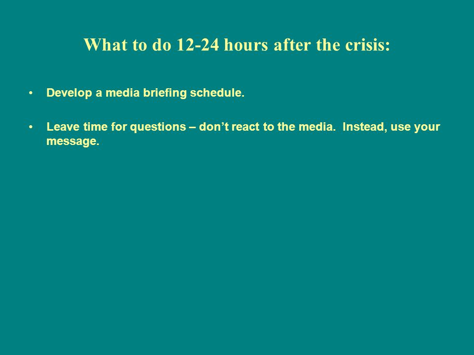 What to do 12-24 hours after the crisis: Develop a media briefing schedule.