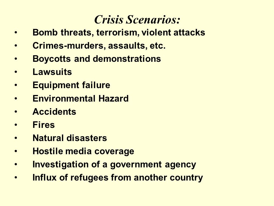 Crisis Scenarios: Bomb threats, terrorism, violent attacks Crimes-murders, assaults, etc.