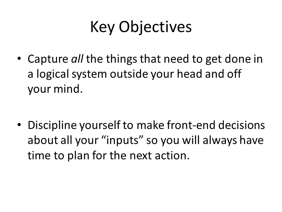 Key Objectives Capture all the things that need to get done in a logical system outside your head and off your mind.