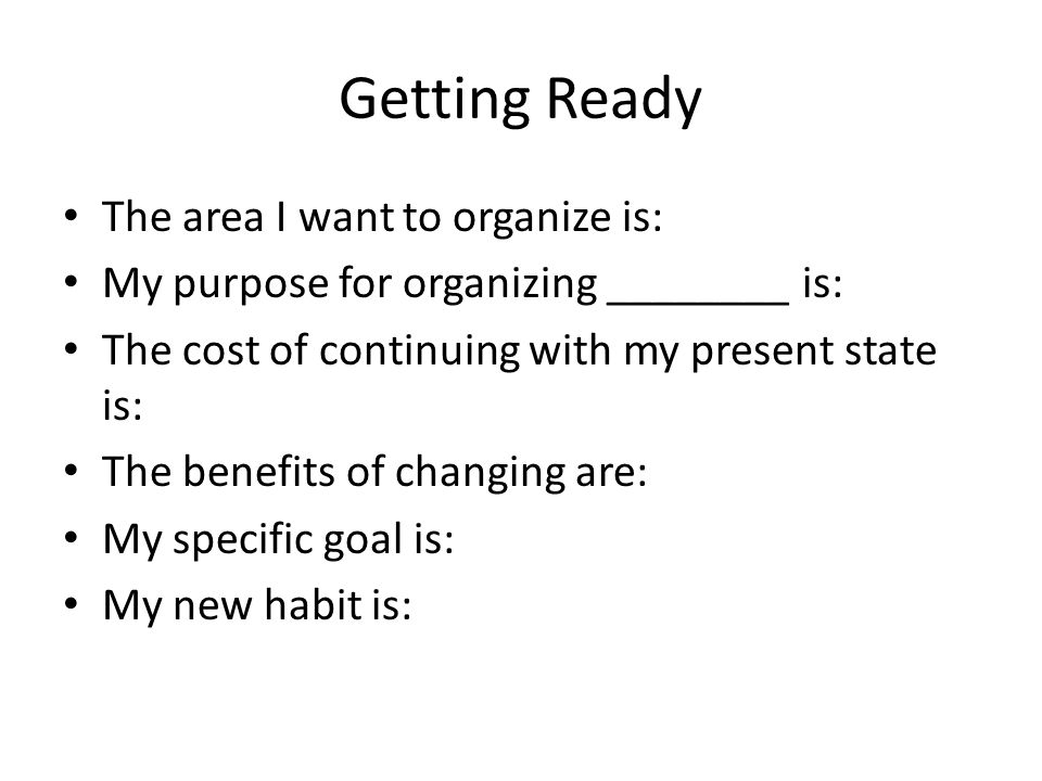 Getting Ready The area I want to organize is: My purpose for organizing ________ is: The cost of continuing with my present state is: The benefits of changing are: My specific goal is: My new habit is:
