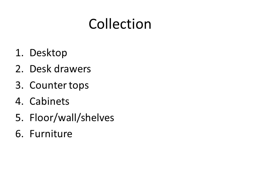 Collection 1.Desktop 2.Desk drawers 3.Counter tops 4.Cabinets 5.Floor/wall/shelves 6.Furniture