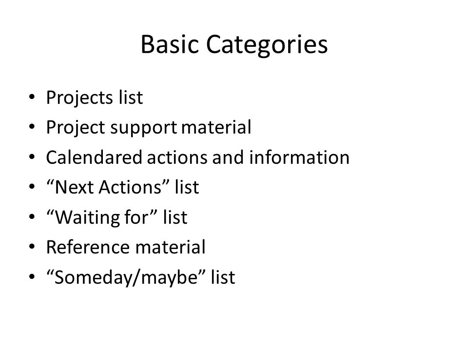 Basic Categories Projects list Project support material Calendared actions and information Next Actions list Waiting for list Reference material Someday/maybe list