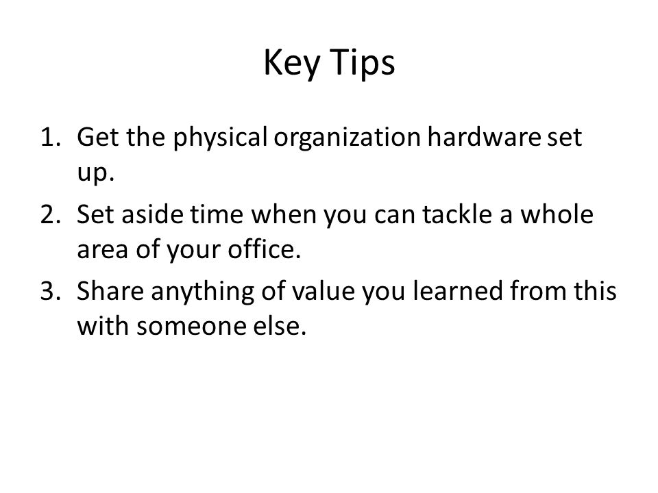 Key Tips 1.Get the physical organization hardware set up.