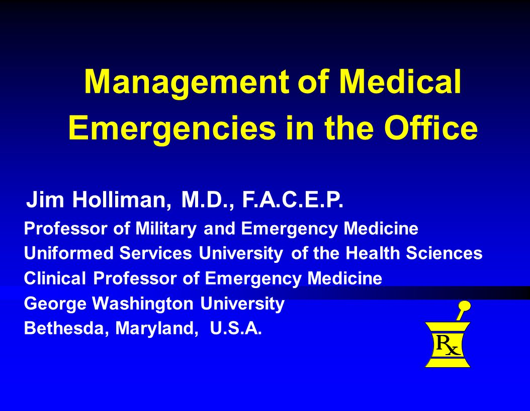 Management of Medical Emergencies in the Office Jim Holliman, M.D., F.A.C.E.P.