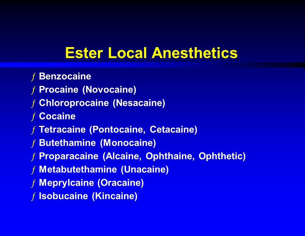 Ester Local Anesthetics ƒBenzocaine ƒProcaine (Novocaine) ƒChloroprocaine (Nesacaine) ƒCocaine ƒTetracaine (Pontocaine, Cetacaine) ƒButethamine (Monocaine) ƒProparacaine (Alcaine, Ophthaine, Ophthetic) ƒMetabutethamine (Unacaine) ƒMeprylcaine (Oracaine) ƒIsobucaine (Kincaine)